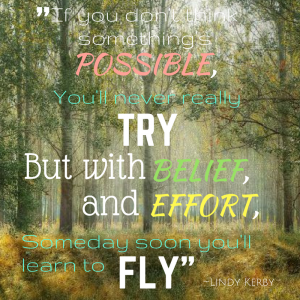 If you don't believe it's possible you'll never really try, but with belief and effort someday soon you'll start to fly